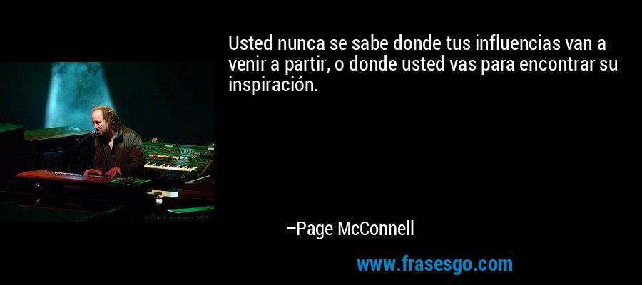 Usted nunca se sabe donde tus influencias van a venir a partir, o donde usted vas para encontrar su inspiración. – Page McConnell