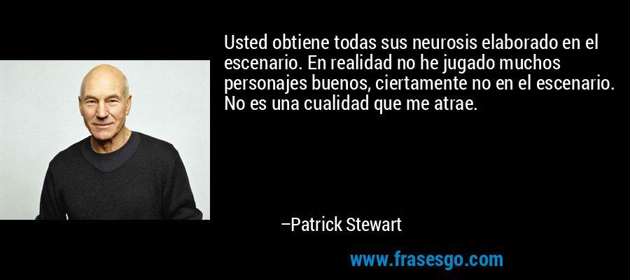 Usted obtiene todas sus neurosis elaborado en el escenario. En realidad no he jugado muchos personajes buenos, ciertamente no en el escenario. No es una cualidad que me atrae. – Patrick Stewart