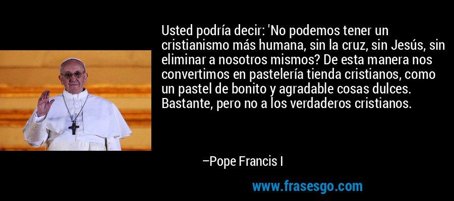 Usted podría decir: 'No podemos tener un cristianismo más humana, sin la cruz, sin Jesús, sin eliminar a nosotros mismos? De esta manera nos convertimos en pastelería tienda cristianos, como un pastel de bonito y agradable cosas dulces. Bastante, pero no a los verdaderos cristianos. – Pope Francis I