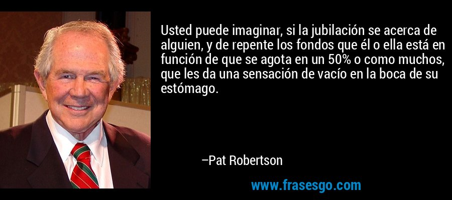 Usted puede imaginar, si la jubilación se acerca de alguien, y de repente los fondos que él o ella está en función de que se agota en un 50% o como muchos, que les da una sensación de vacío en la boca de su estómago. – Pat Robertson