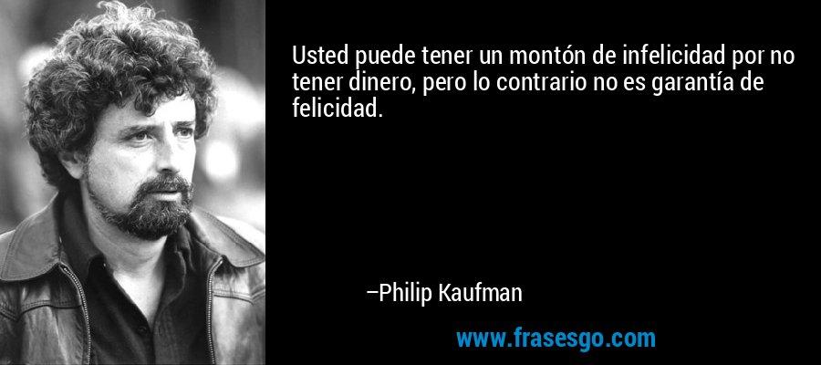 Usted puede tener un montón de infelicidad por no tener dinero, pero lo contrario no es garantía de felicidad. – Philip Kaufman