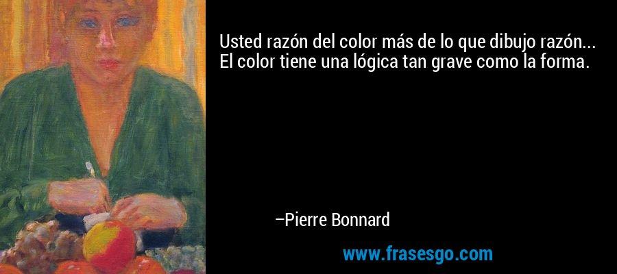 Usted razón del color más de lo que dibujo razón... El color tiene una lógica tan grave como la forma. – Pierre Bonnard