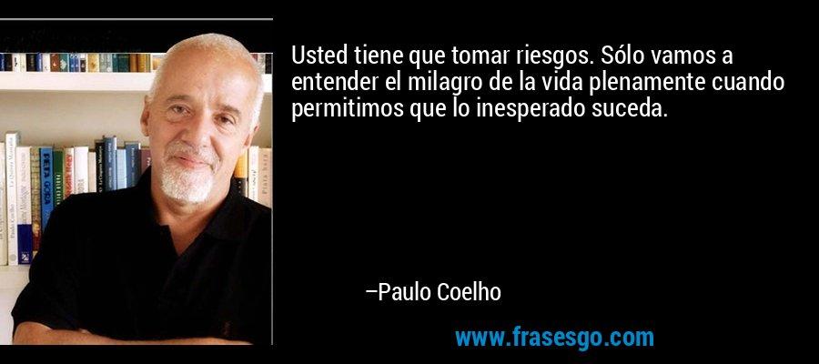 Usted tiene que tomar riesgos. Sólo vamos a entender el milagro de la vida plenamente cuando permitimos que lo inesperado suceda. – Paulo Coelho