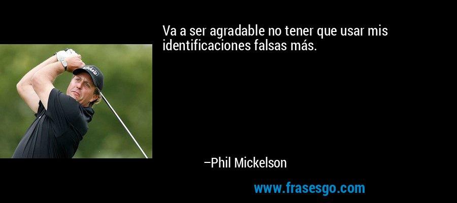 Va a ser agradable no tener que usar mis identificaciones falsas más. – Phil Mickelson