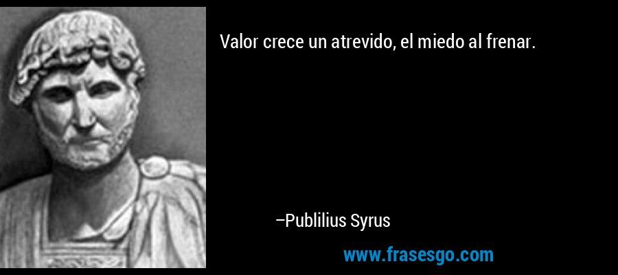 Valor crece un atrevido, el miedo al frenar. – Publilius Syrus