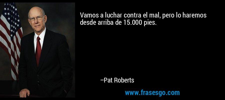 Vamos a luchar contra el mal, pero lo haremos desde arriba de 15.000 pies. – Pat Roberts