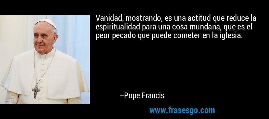 Vanidad, mostrando, es una actitud que reduce la espiritualidad para una cosa mundana, que es el peor pecado que puede cometer en la iglesia. – Pope Francis