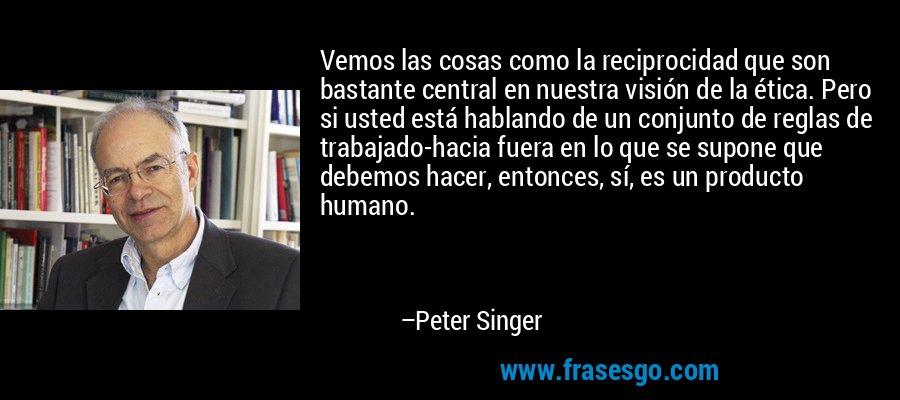 Vemos las cosas como la reciprocidad que son bastante central en nuestra visión de la ética. Pero si usted está hablando de un conjunto de reglas de trabajado-hacia fuera en lo que se supone que debemos hacer, entonces, sí, es un producto humano. – Peter Singer