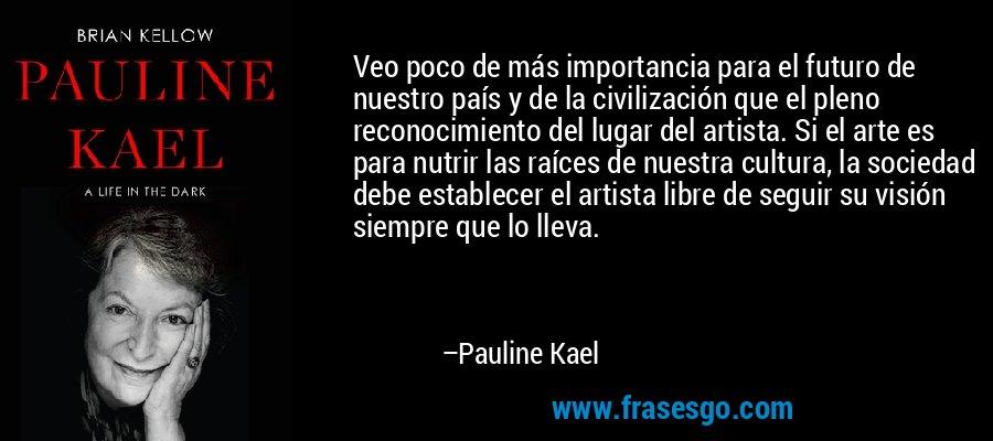 Veo poco de más importancia para el futuro de nuestro país y de la civilización que el pleno reconocimiento del lugar del artista. Si el arte es para nutrir las raíces de nuestra cultura, la sociedad debe establecer el artista libre de seguir su visión siempre que lo lleva. – Pauline Kael
