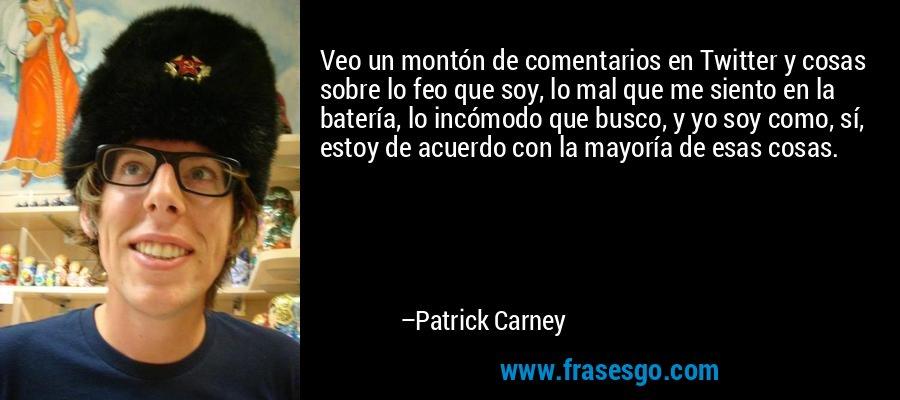 Veo un montón de comentarios en Twitter y cosas sobre lo feo que soy, lo mal que me siento en la batería, lo incómodo que busco, y yo soy como, sí, estoy de acuerdo con la mayoría de esas cosas. – Patrick Carney