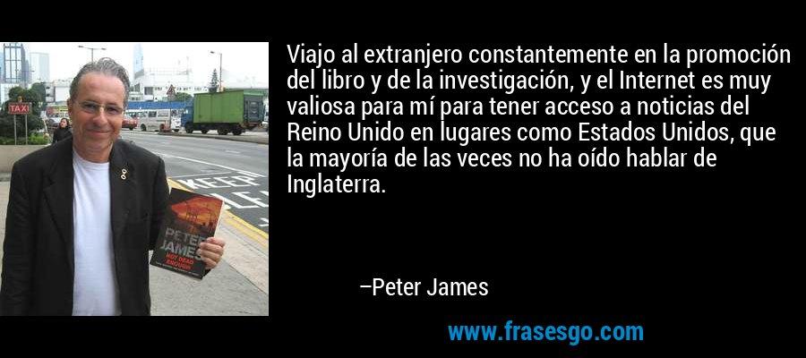 Viajo al extranjero constantemente en la promoción del libro y de la investigación, y el Internet es muy valiosa para mí para tener acceso a noticias del Reino Unido en lugares como Estados Unidos, que la mayoría de las veces no ha oído hablar de Inglaterra. – Peter James