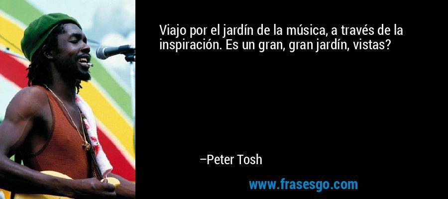 Viajo por el jardín de la música, a través de la inspiración. Es un gran, gran jardín, vistas? – Peter Tosh