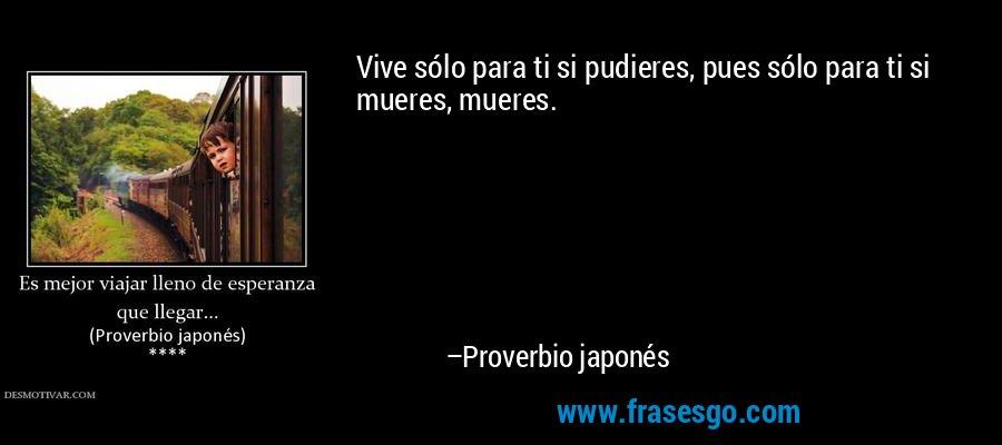Vive sólo para ti si pudieres, pues sólo para ti si mueres, mueres. – Proverbio japonés