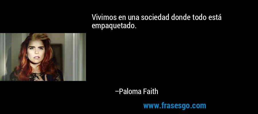 Vivimos en una sociedad donde todo está empaquetado. – Paloma Faith