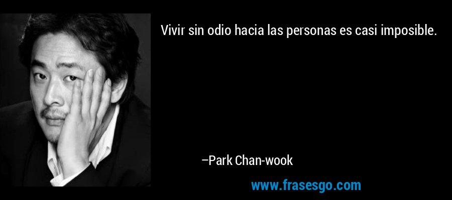 Vivir sin odio hacia las personas es casi imposible. – Park Chan-wook