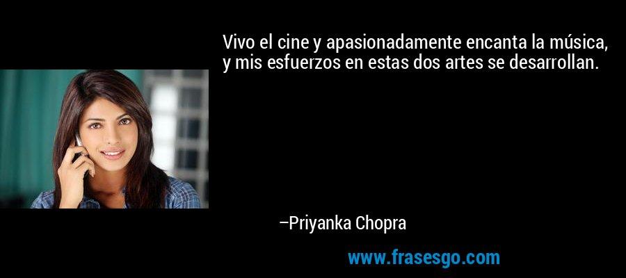 Vivo el cine y apasionadamente encanta la música, y mis esfuerzos en estas dos artes se desarrollan. – Priyanka Chopra