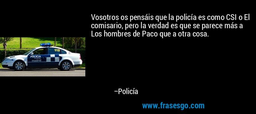 Vosotros os pensáis que la policía es como CSI o El comisario, pero la verdad es que se parece más a Los hombres de Paco que a otra cosa. – Policía