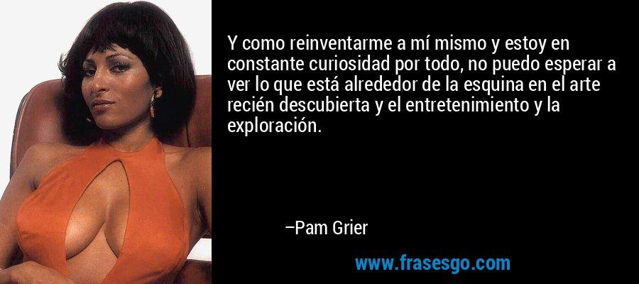 Y como reinventarme a mí mismo y estoy en constante curiosidad por todo, no puedo esperar a ver lo que está alrededor de la esquina en el arte recién descubierta y el entretenimiento y la exploración. – Pam Grier