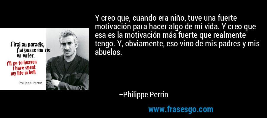 Y creo que, cuando era niño, tuve una fuerte motivación para hacer algo de mi vida. Y creo que esa es la motivación más fuerte que realmente tengo. Y, obviamente, eso vino de mis padres y mis abuelos. – Philippe Perrin