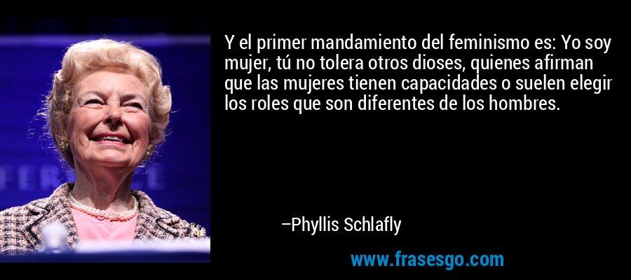 Y el primer mandamiento del feminismo es: Yo soy mujer, tú no tolera otros dioses, quienes afirman que las mujeres tienen capacidades o suelen elegir los roles que son diferentes de los hombres. – Phyllis Schlafly