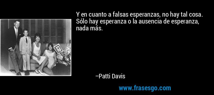 Y en cuanto a falsas esperanzas, no hay tal cosa. Sólo hay esperanza o la ausencia de esperanza, nada más. – Patti Davis