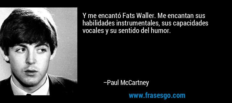 Y me encantó Fats Waller. Me encantan sus habilidades instrumentales, sus capacidades vocales y su sentido del humor. – Paul McCartney