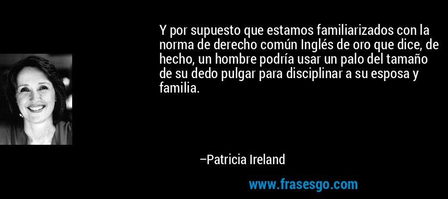 Y por supuesto que estamos familiarizados con la norma de derecho común Inglés de oro que dice, de hecho, un hombre podría usar un palo del tamaño de su dedo pulgar para disciplinar a su esposa y familia. – Patricia Ireland