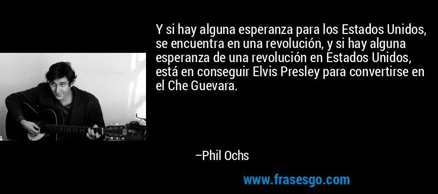 Y si hay alguna esperanza para los Estados Unidos, se encuentra en una revolución, y si hay alguna esperanza de una revolución en Estados Unidos, está en conseguir Elvis Presley para convertirse en el Che Guevara. – Phil Ochs
