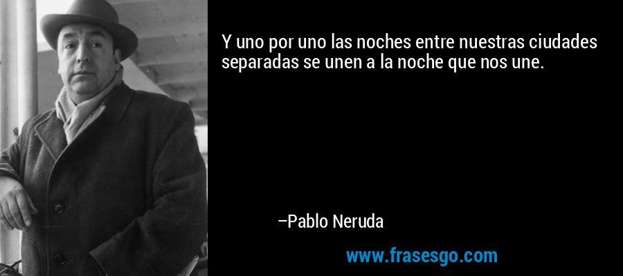 Y uno por uno las noches entre nuestras ciudades separadas se unen a la noche que nos une. – Pablo Neruda