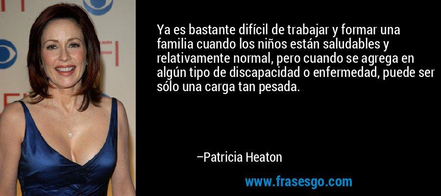 Ya es bastante difícil de trabajar y formar una familia cuando los niños están saludables y relativamente normal, pero cuando se agrega en algún tipo de discapacidad o enfermedad, puede ser sólo una carga tan pesada. – Patricia Heaton