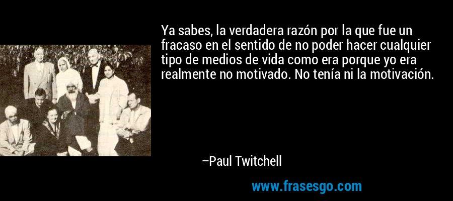 Ya sabes, la verdadera razón por la que fue un fracaso en el sentido de no poder hacer cualquier tipo de medios de vida como era porque yo era realmente no motivado. No tenía ni la motivación. – Paul Twitchell