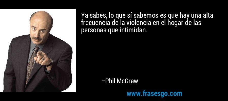 Ya sabes, lo que sí sabemos es que hay una alta frecuencia de la violencia en el hogar de las personas que intimidan. – Phil McGraw