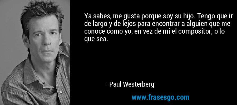 Ya sabes, me gusta porque soy su hijo. Tengo que ir de largo y de lejos para encontrar a alguien que me conoce como yo, en vez de mí el compositor, o lo que sea. – Paul Westerberg