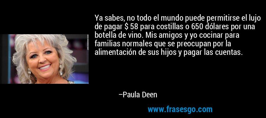 Ya sabes, no todo el mundo puede permitirse el lujo de pagar $ 58 para costillas o 650 dólares por una botella de vino. Mis amigos y yo cocinar para familias normales que se preocupan por la alimentación de sus hijos y pagar las cuentas. – Paula Deen