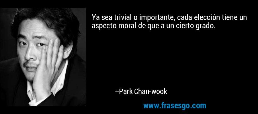 Ya sea trivial o importante, cada elección tiene un aspecto moral de que a un cierto grado. – Park Chan-wook
