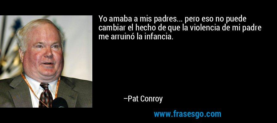 Yo amaba a mis padres... pero eso no puede cambiar el hecho de que la violencia de mi padre me arruinó la infancia. – Pat Conroy