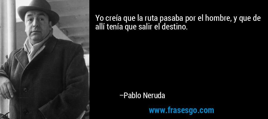 Yo creía que la ruta pasaba por el hombre, y que de allí tenía que salir el destino. – Pablo Neruda