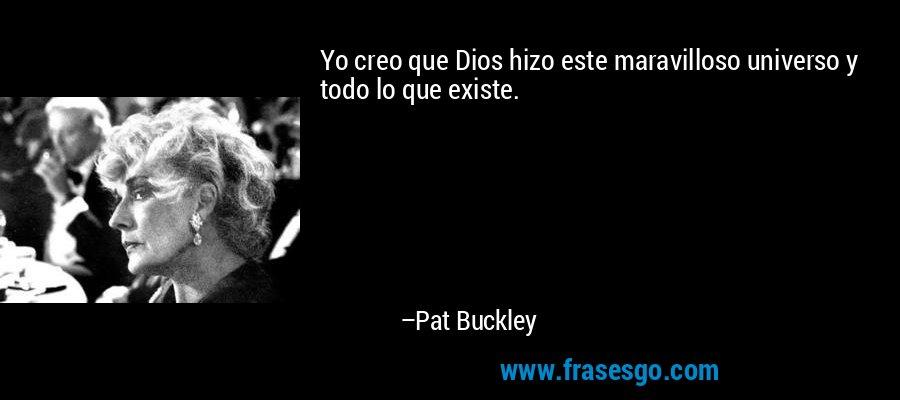 Yo creo que Dios hizo este maravilloso universo y todo lo que existe. – Pat Buckley