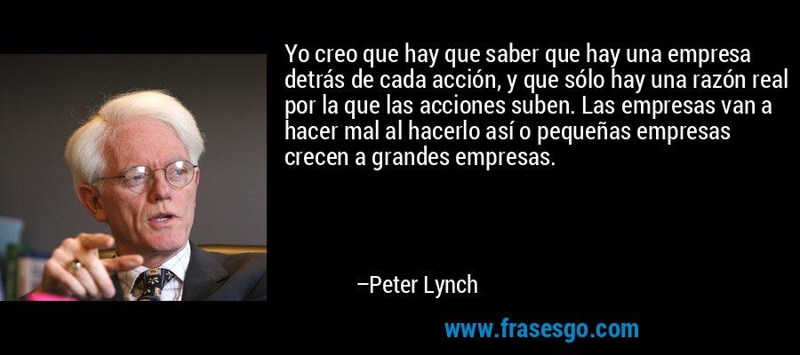 Yo creo que hay que saber que hay una empresa detrás de cada acción, y que sólo hay una razón real por la que las acciones suben. Las empresas van a hacer mal al hacerlo así o pequeñas empresas crecen a grandes empresas. – Peter Lynch