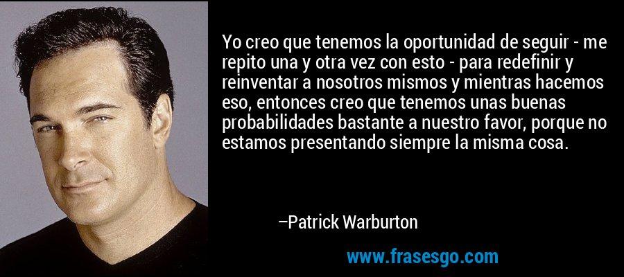 Yo creo que tenemos la oportunidad de seguir - me repito una y otra vez con esto - para redefinir y reinventar a nosotros mismos y mientras hacemos eso, entonces creo que tenemos unas buenas probabilidades bastante a nuestro favor, porque no estamos presentando siempre la misma cosa. – Patrick Warburton