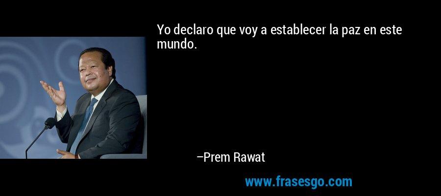 Yo declaro que voy a establecer la paz en este mundo. – Prem Rawat