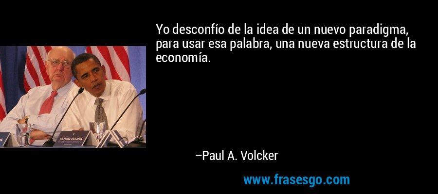 Yo desconfío de la idea de un nuevo paradigma, para usar esa palabra, una nueva estructura de la economía. – Paul A. Volcker