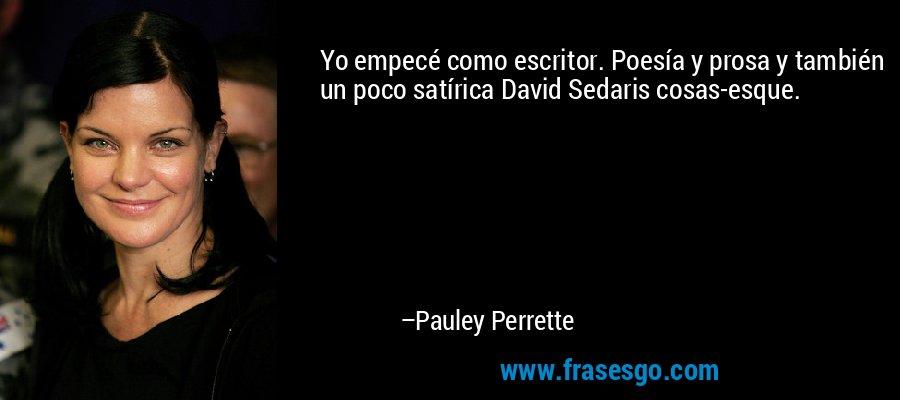 Yo empecé como escritor. Poesía y prosa y también un poco satírica David Sedaris cosas-esque. – Pauley Perrette