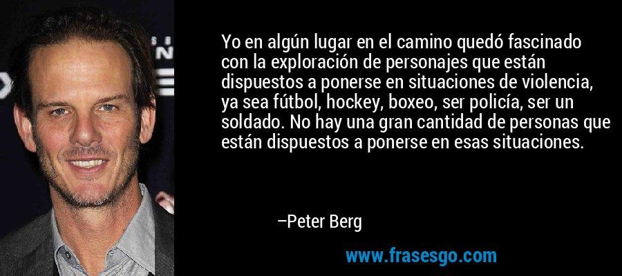 Yo en algún lugar en el camino quedó fascinado con la exploración de personajes que están dispuestos a ponerse en situaciones de violencia, ya sea fútbol, hockey, boxeo, ser policía, ser un soldado. No hay una gran cantidad de personas que están dispuestos a ponerse en esas situaciones. – Peter Berg