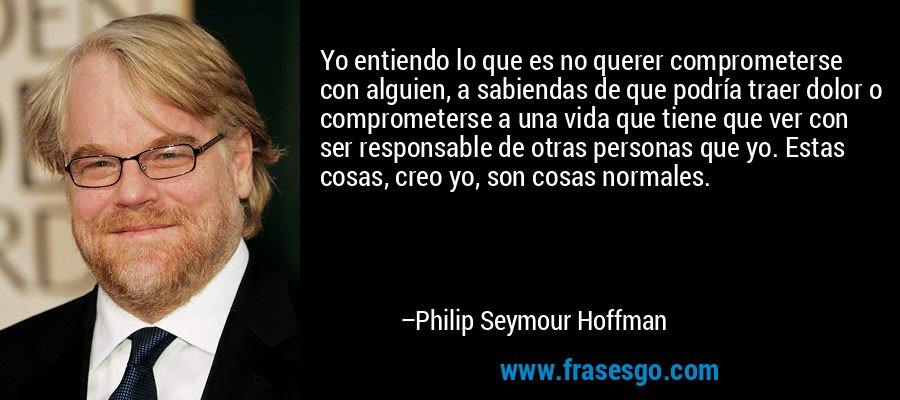 Yo entiendo lo que es no querer comprometerse con alguien, a sabiendas de que podría traer dolor o comprometerse a una vida que tiene que ver con ser responsable de otras personas que yo. Estas cosas, creo yo, son cosas normales. – Philip Seymour Hoffman
