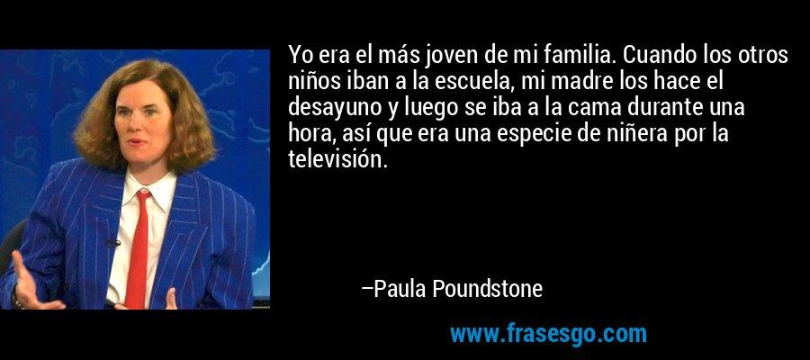 Yo era el más joven de mi familia. Cuando los otros niños iban a la escuela, mi madre los hace el desayuno y luego se iba a la cama durante una hora, así que era una especie de niñera por la televisión. – Paula Poundstone