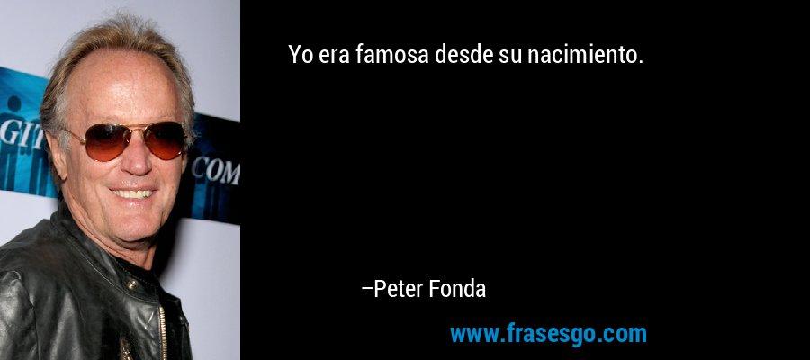 Yo era famosa desde su nacimiento. – Peter Fonda