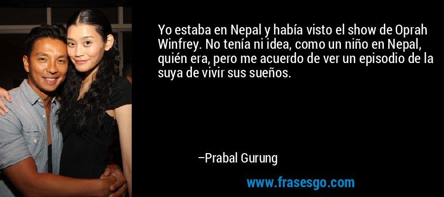 Yo estaba en Nepal y había visto el show de Oprah Winfrey. No tenía ni idea, como un niño en Nepal, quién era, pero me acuerdo de ver un episodio de la suya de vivir sus sueños. – Prabal Gurung