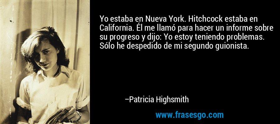 Yo estaba en Nueva York. Hitchcock estaba en California. Él me llamó para hacer un informe sobre su progreso y dijo: Yo estoy teniendo problemas. Sólo he despedido de mi segundo guionista. – Patricia Highsmith