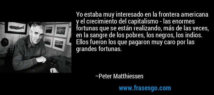 Yo estaba muy interesado en la frontera americana y el crecimiento del capitalismo - las enormes fortunas que se están realizando, más de las veces, en la sangre de los pobres, los negros, los indios. Ellos fueron los que pagaron muy caro por las grandes fortunas. – Peter Matthiessen